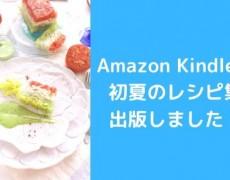 電子書籍2作目出版!初夏のレシピ集、Amazon Kindle本 無料ダウンロードキャンペーンございます♡